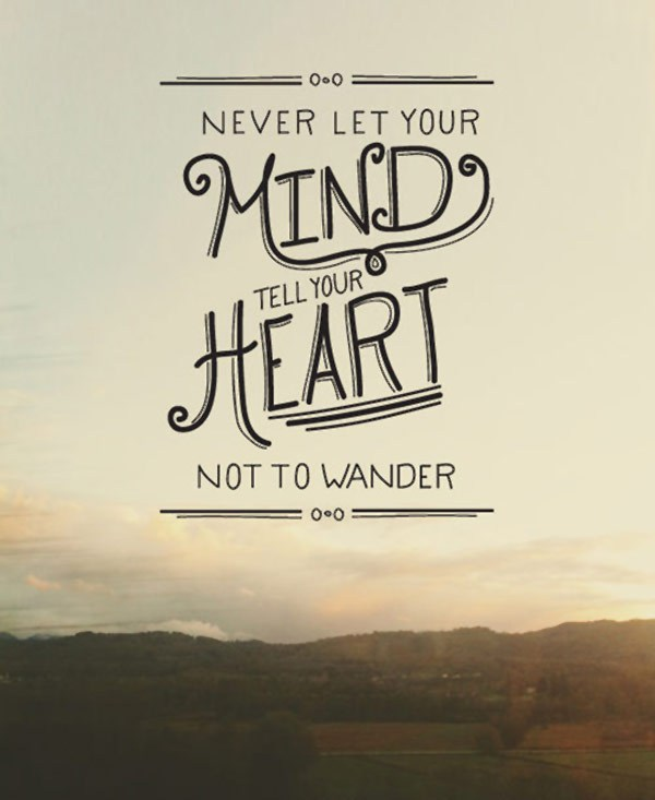 never let your mind tell your heart not to wander