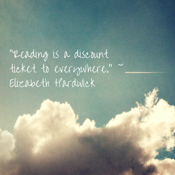 """Reading is a discount ticket to everywhere."" ~ Elizabeth Hardwick"