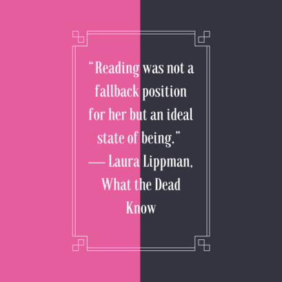 """Reading was not a fallback position for her but an ideal state of being."" %0A― Laura Lippman, What the Dead Know"