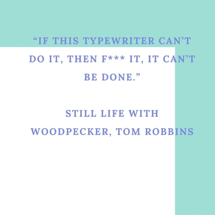 """If this typewriter can't do it, then f--- it, it can't be done.""Still Life With Woodpecker, Tom Robbins"