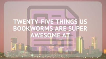 Twenty-five things us bookworms are super awesome at