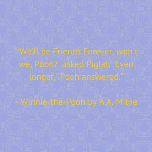-'We'll be Friends Forever, won't we, Pooh-' asked Piglet. 'Even longer,' Pooh answered.-Winnie-the-Pooh by A.A. Milne
