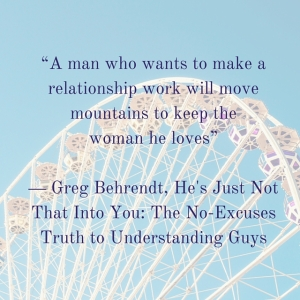 """""""A man who wants to make a relationship work will move mountains to keep thewoman he loves""""― Greg Behrendt, He's Just Not That Into You_ The No-Excuses Truth to Understanding Guys"""