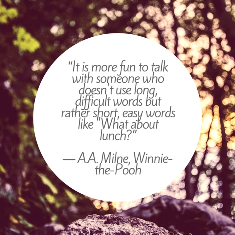 """It is more fun to talk with someone who doesn't use long, difficult words but rather short, easy words like -What about lunch-"" ― A.A. Milne, Winnie-the-Pooh"