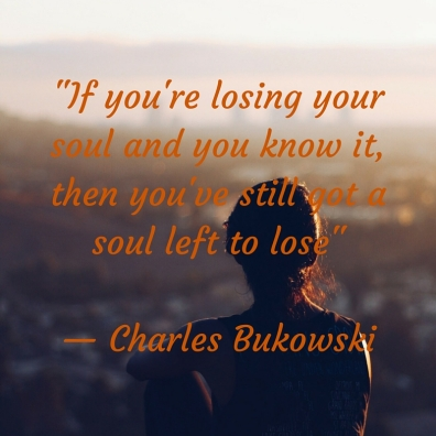 -If you're losing your soul and you know it, then you've still got a soul left to lose- — Charles Bukowski.jpg