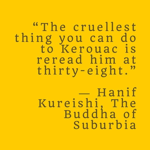 """The cruellest thing you can do to Kerouac is reread him at thirty-eight."" ― Hanif Kureishi, The Buddha"