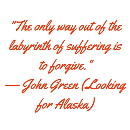 -The only way out of the labyrinth of suffering is to forgive.- — John Green (Looking for Alaska).jpg