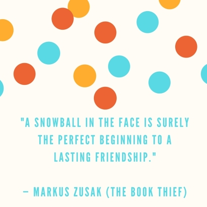 -A snowball in the face is surely the perfect beginning to a lasting friendship.- — Markus Zusak (The Book Thief)