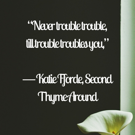 """Never trouble trouble, till trouble troubles you,"" ― Katie Fforde, Second Thyme Around"