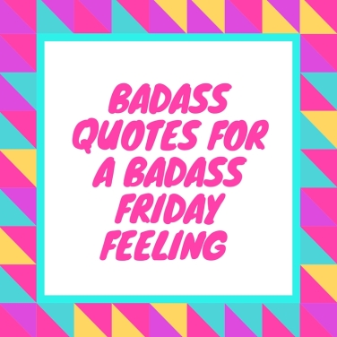 Badass Quotes for a Badass Friday Feeling