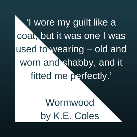 'I wore my guilt like a coat, but it was one I was used to wearing – old and worn and shabby, and it fitted me perfectly.' Wormwood )by K.E. Coles