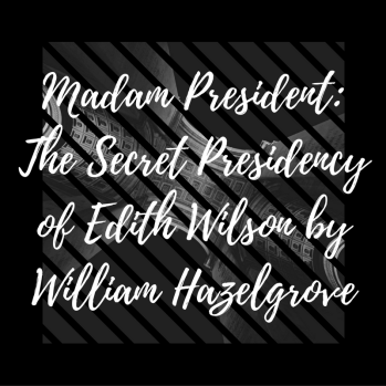 madam-president-the-secret-presidency-of-edith-wilson-by-william-hazelgrove
